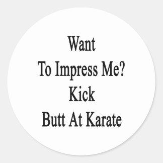 Want To Impress Me Kick Butt At Karate Classic Round Sticker