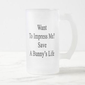 Want To Impress Me Save A Bunny's Life 16 Oz Frosted Glass Beer Mug