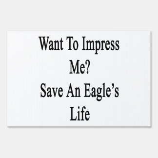 Want To Impress Me Save An Eagle's Life Yard Signs