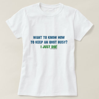 Want To Know How To Keep An Idiot Busy T-Shirt