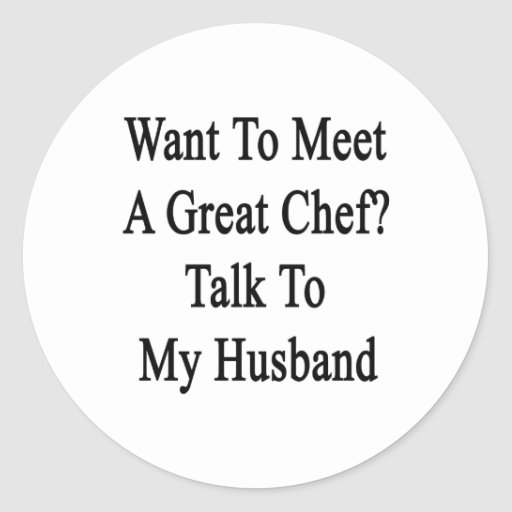 Want To Meet A Great Chef Talk To My Husband Classic Round Sticker