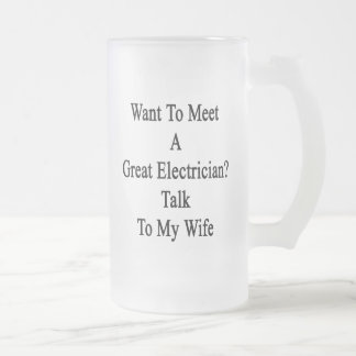 Want To Meet A Great Electrician Talk To My Wife 16 Oz Frosted Glass Beer Mug