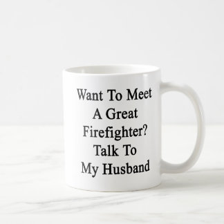 Want To Meet A Great Firefighter Talk To My Husban Classic White Coffee Mug