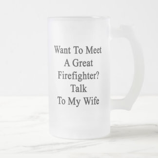 Want To Meet A Great Firefighter Talk To My Wife Beer Mug
