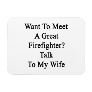 Want To Meet A Great Firefighter Talk To My Wife Magnets