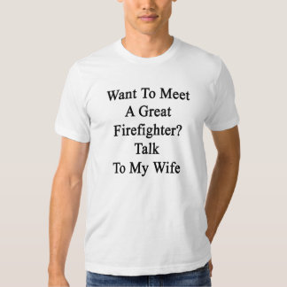Want To Meet A Great Firefighter Talk To My Wife T Shirt