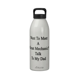 Want To Meet A Great Mechanic Talk To My Dad Reusable Water Bottle