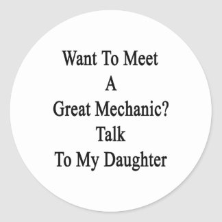 Want To Meet A Great Mechanic Talk To My Daughter. Classic Round Sticker