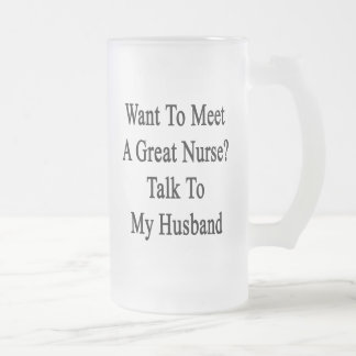 Want To Meet A Great Nurse Talk To My Husband Frosted Beer Mugs