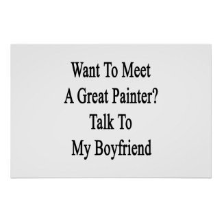 Want To Meet A Great Painter Talk To My Boyfriend Print