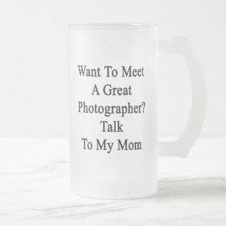 Want To Meet A Great Photographer Talk To My Mom Glass Beer Mugs