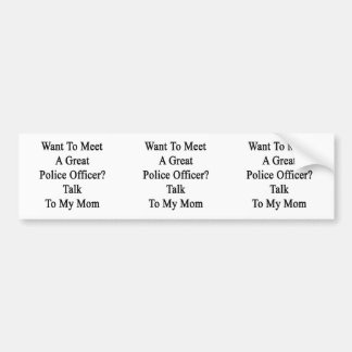 Want To Meet A Great Police Officer Talk To My Mom Bumper Stickers