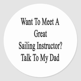 Want To Meet A Great Sailing Instructor Talk To My Classic Round Sticker