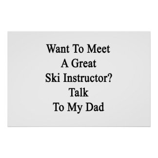 Want To Meet A Great Ski Instructor Talk To My Dad Poster