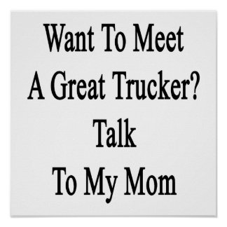 Want To Meet A Great Trucker Talk To My Mom Print