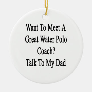 Want To Meet A Great Water Polo Coach Talk To My D Ceramic Ornament