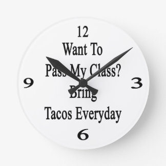Want To Pass My Class Bring Tacos Everyday Round Clock