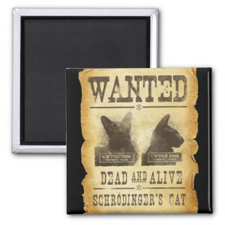 Wanted dead and alive.  Schroedinger's cat. Magnet