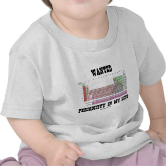 Wanted Periodicity In My Life (Periodic Table) T Shirt