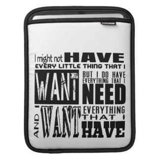 Wants vs. Needs. Haves and Have nots. iPad Sleeves