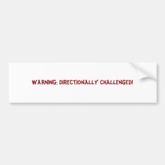 WARNING: Directionally Challenged! Bumper Sticker