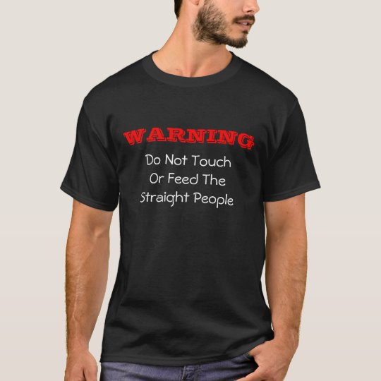 Warning:  Do Not Touch Or Feed The Straight People T-Shirt