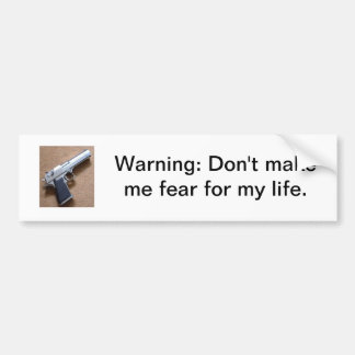 Warning: Don't make me fear for my life Car Bumper Sticker