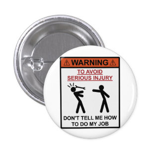 Warning - Don't Tell Me How To Do My Job Button
