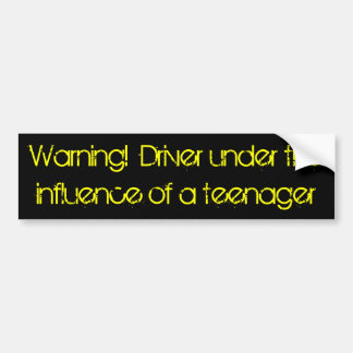 Warning!  Driver under the influence of a teenager Bumper Sticker