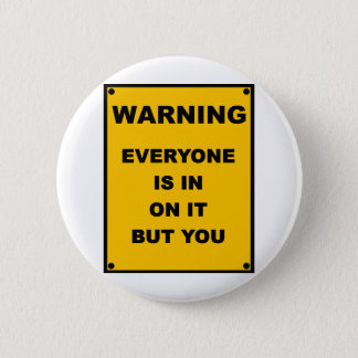 Warning ~ Everyone Is In On It But You Button