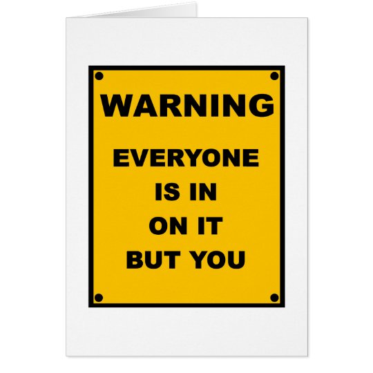 Warning ~ Everyone Is In On It But You Card