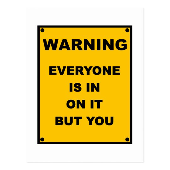Warning ~ Everyone Is In On It But You Postcard