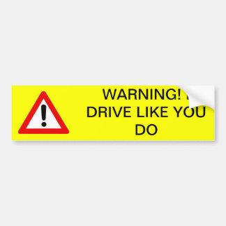 Warning! I drive like you do Bumper Sticker