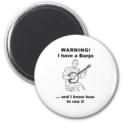 Warning! I have a Banjo and I know how to use it Magnets