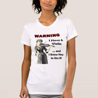 Warning: I Have A Violin and I Know How to Use It! T Shirt