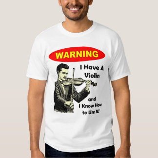 Warning: I Have A Violin and I Know How to Use It Shirt