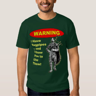 Warning: I Have Bagpipes & I Know How to Use The T-shirt