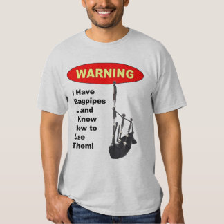 Warning: I Have Bagpipes & I Know How to Use The T Shirt