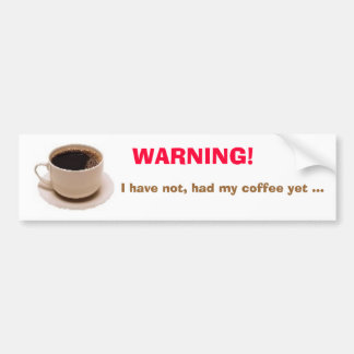WARNING! I have not, had my coffee yet... Car Bumper Sticker