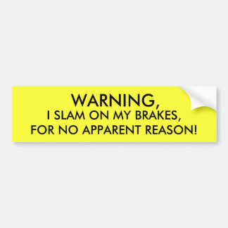 WARNING, I SLAM ON MY BRAKES, FOR NO APPARENT R... CAR BUMPER STICKER