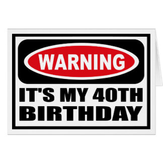 Warning IT'S MY 40TH BIRTHDAY Greeting Card