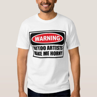 Warning TATTOO ARTISTS MAKE ME HORNY T-Shirt