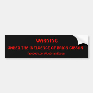 WARNING, UNDER THE INFLUENCE OF BRIAN GIBSON, f... Bumper Sticker