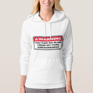 Warning You Can Go Blind From My Pure Awesomeness Hoodie