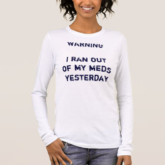 WARNINGI ran out of my meds yesterday Long Sleeve T-Shirt