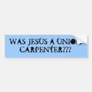 Was Jesus a union carpenter??? Car Bumper Sticker