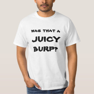 was that a juicy burp? shirt