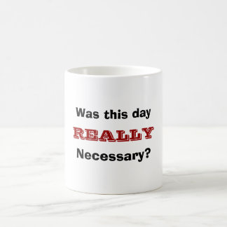 Was this day, REALLY, Necessary? Coffee Mug
