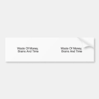 Waste Of Money, Brains And Time Bumper Sticker