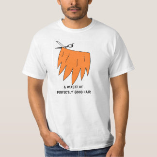 Waste of Perfectly Good Hair! T-Shirt